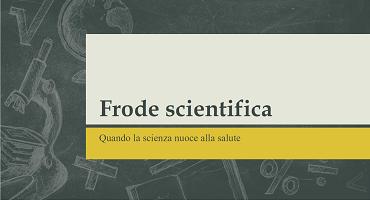 Frode scientifica - Quando la scienza nuoce alla salute